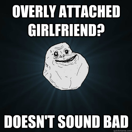 overly attached girlfriend doesnt sound bad - Forever Alone