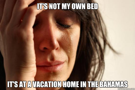 its not my own bed its at a vacation home in the bahamas - First World Problems