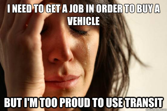 i need to get a job in order to buy a vehicle but im too pr - First World Problems