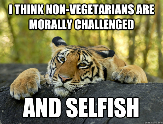 i think nonvegetarians are morally challenged and selfish - Confession Tiger