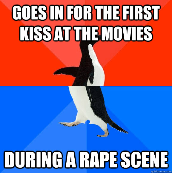 goes in for the first kiss at the movies during a rape scene - Socially Awesome Awkward Penguin