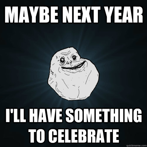 maybe next year ill have something to celebrate - Forever Alone