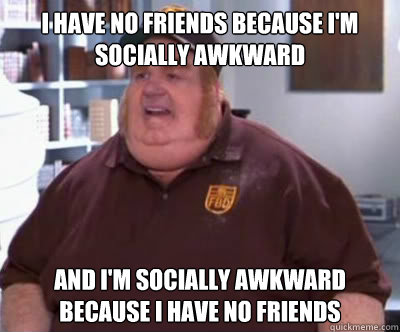 i have no friends because im socially awkward and im socia - Fat Bastard