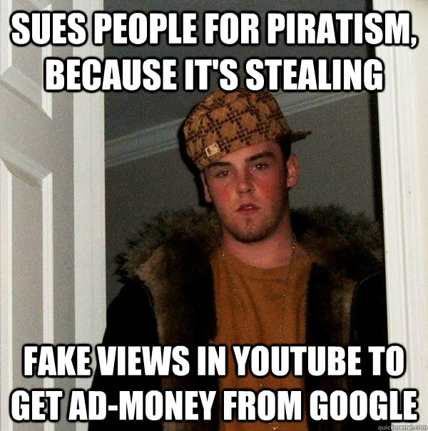 sues people for piratism because its stealing fake views i - Scumbag Steve