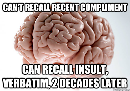 cant recall recent compliment can recall insult verbatim  - Scumbag Brain make you late to work
