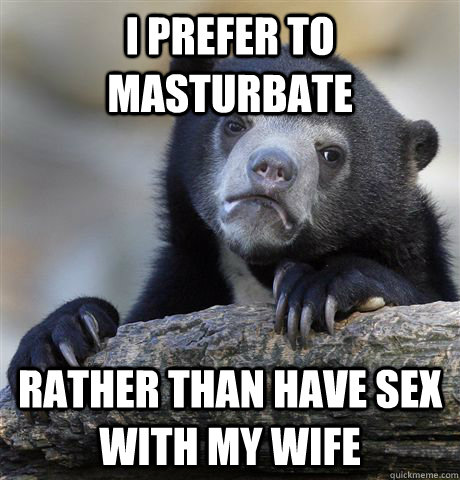 i prefer to masturbate rather than have sex with my wife - Confession Bear