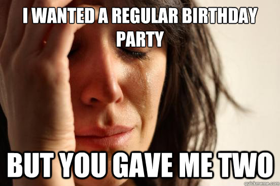 i wanted a regular birthday party but you gave me two - First World Problems