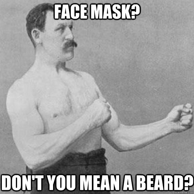 face mask dont you mean a beard - overly manly man