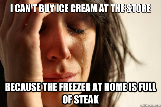 i cant buy ice cream at the store because the freezer at ho - First World Problems