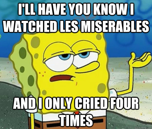 ill have you know i watched les miserables and i only cried - Tough Spongebob