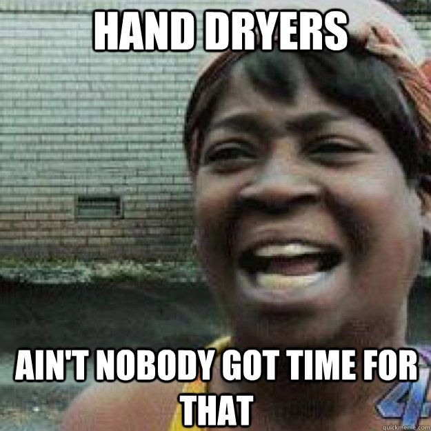 hand dryers aint nobody got time for that - Aint Got Time