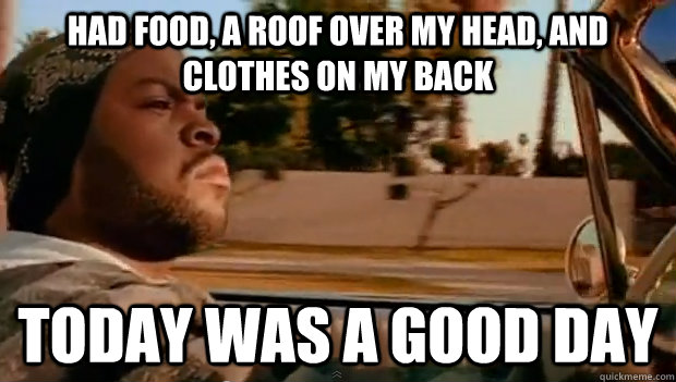had food a roof over my head and clothes on my back today  - Today was a good day