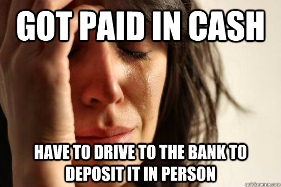 got paid in cash have to drive to the bank to deposit it in  - First World Problems