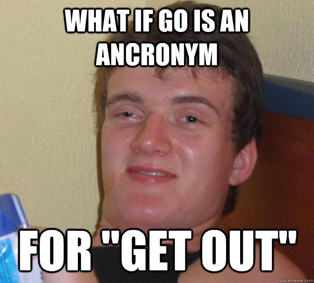 what if go is an ancronym for get out - 10 Guy