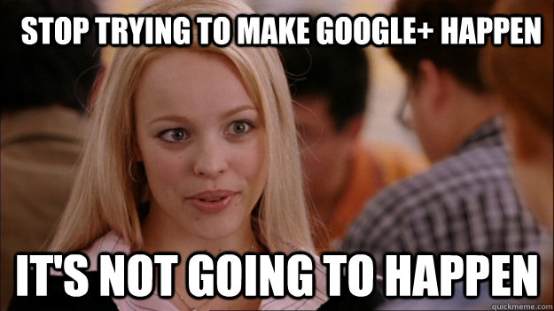 stop trying to make google happen its not going to happen - Mean Girls Carleton