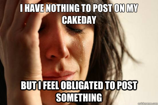 i have nothing to post on my cakeday but i feel obligated to - First World Problems