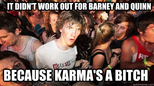 it didnt work out for barney and quinn because karmas a bi - Sudden Clarity Clarence