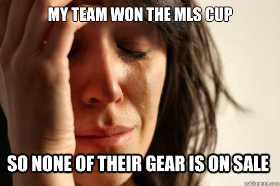 my team won the mls cup so none of their gear is on sale - First World Problems