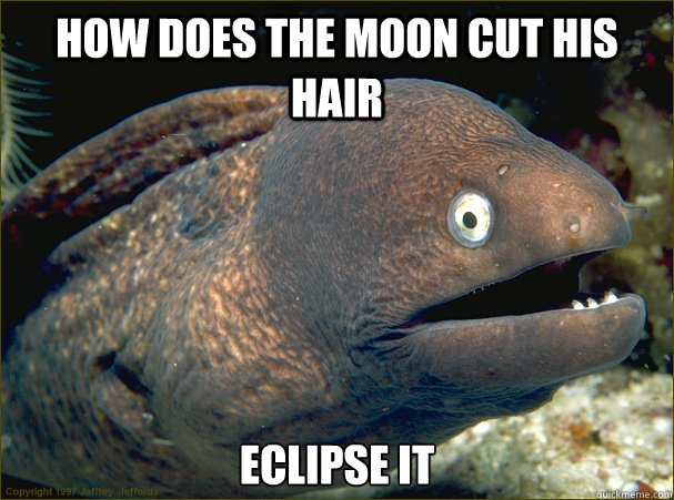 how does the moon cut his hair eclipse it - Bad Joke Eel