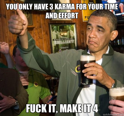 you only have 3 karma for your time and effort fuck it make - Upvote Obama