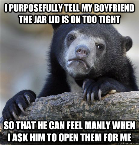 i purposefully tell my boyfriend the jar lid is on too tight - Confession Bear