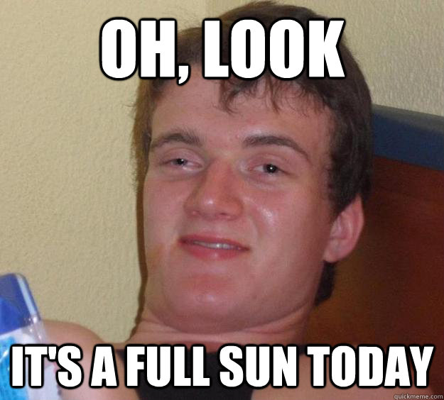 oh look its a full sun today - 10 Guy