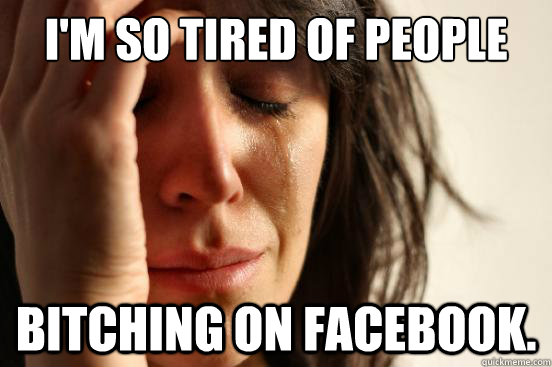 im so tired of people bitching on facebook - First World Problems