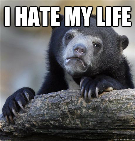 i hate my life  - Confession Bear