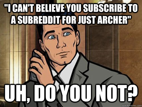 i cant believe you subscribe to a subreddit for just arche - Surprised Archer