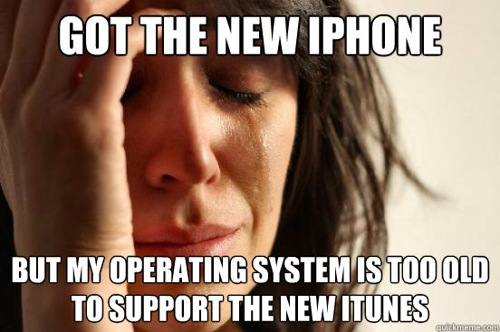 got the new iphone but my operating system is too old to sup - First World Problems