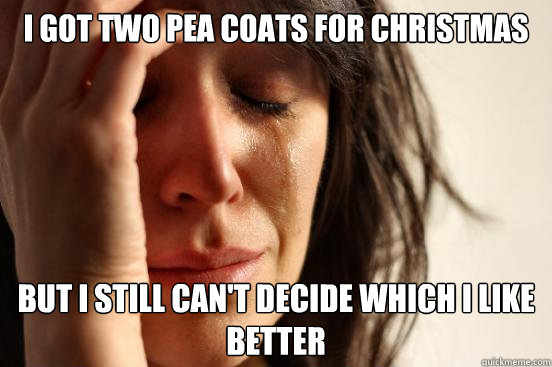i got two pea coats for christmas but i still cant decide w - First World Problems