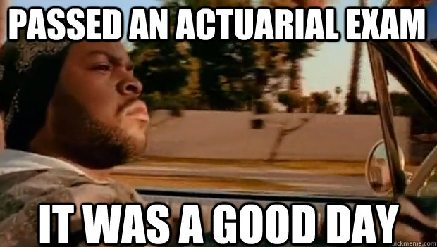 passed an actuarial exam it was a good day - It was a good day