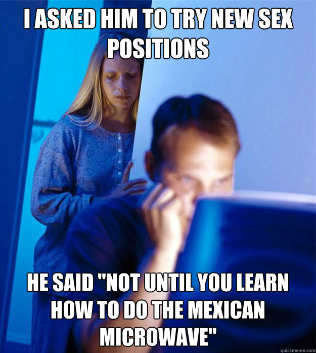 i asked him to try new sex positions he said not until you  - Redditors Wife