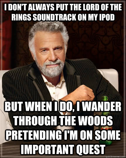 i dont always put the lord of the rings soundtrack on my ip - The Most Interesting Man In The World