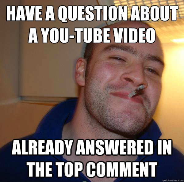 have a question about a youtube video already answered in t - Good Guy Greg