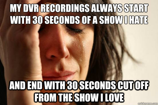 my dvr recordings always start with 30 seconds of a show i h - First World Problems