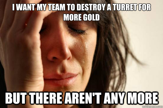 i want my team to destroy a turret for more gold but there a - First World Problems