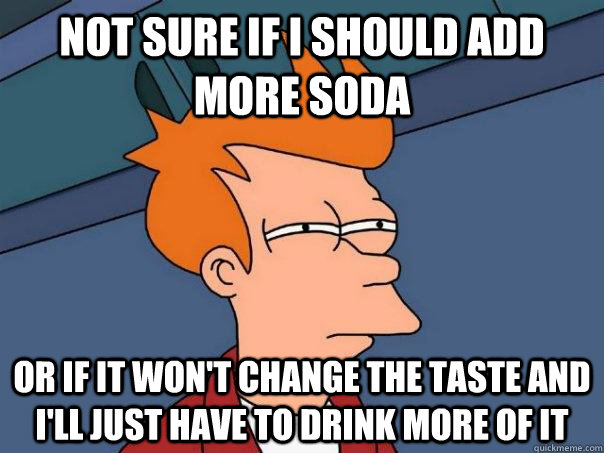 not sure if i should add more soda or if it wont change the - Futurama Fry