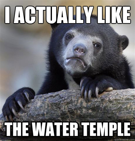 i actually like the water temple - Confession Bear
