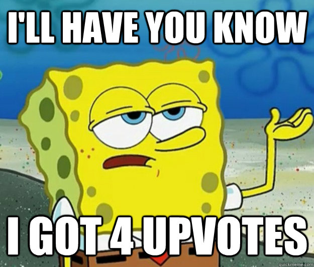 ill have you know i got 4 upvotes  - Tough Spongebob