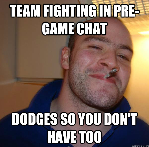 team fighting in pregame chat dodges so you dont have too - Good Guy Greg