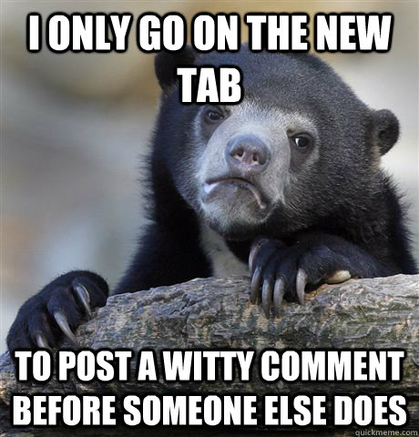 i only go on the new tab to post a witty comment before some - Confession Bear