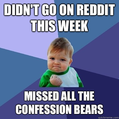 Didnt go on reddit this week Missed all the confession bears - Success Kid