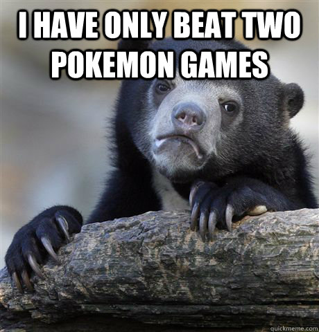 i have only beat two pokemon games  - Confession Bear