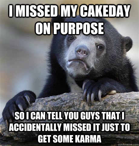 i missed my cakeday on purpose so i can tell you guys that i - Confession Bear