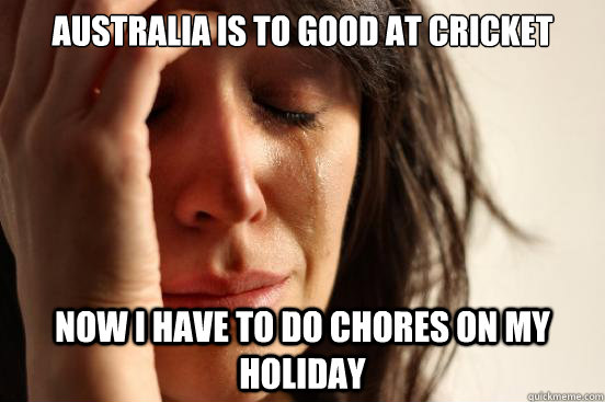 australia is to good at cricket now i have to do chores on m - First World Problems