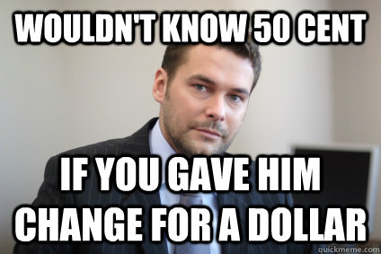 wouldnt know 50 cent if you gave him change for a dollar - Successful White Man