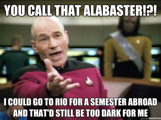 you call that alabaster i could go to rio for a semester  - Annoyed Picard HD
