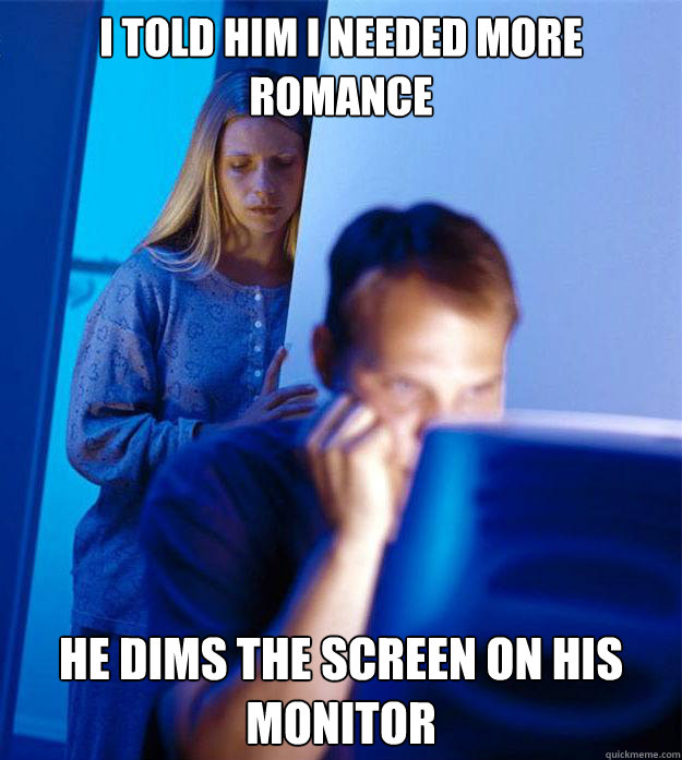 i told him i needed more romance he dims the screen on his m - Redditors Wife