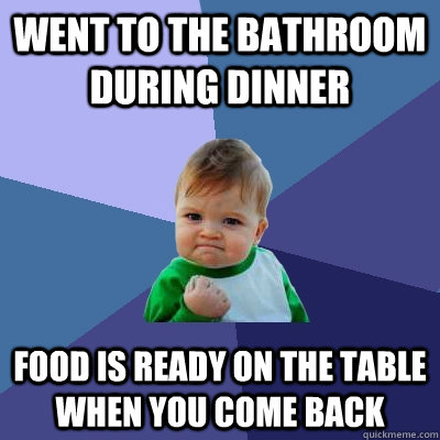 went to the bathroom during dinner food is ready on the tabl - Success Kid